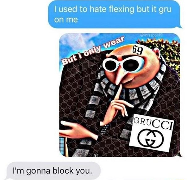 Used to hate flexing but it gru on me I'm gonna block you memes