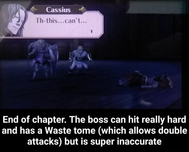 Cassius h this can not End of chapter. The boss can hit really hard and has a Waste tome which allows double attacks but is super inaccurate  End of chapter. The boss can hit really hard and has a Waste tome which allows double attacks but is super inaccurate meme