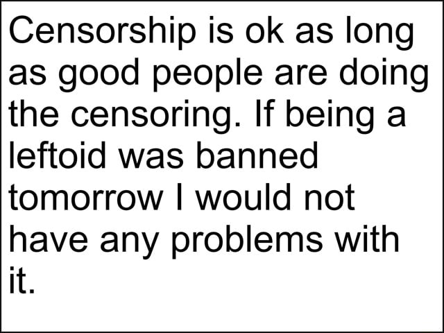 Censorship is ok as long as good people are doing the censoring. If being a leftoid was banned tomorrow I would not have any problems with it memes