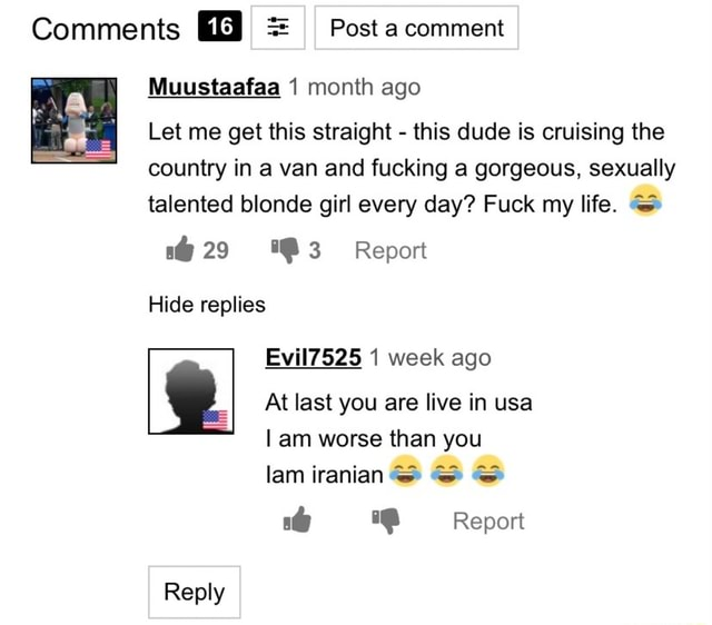 Comments 16 I  Post a comment month age Let me get this straight  this dude is cruising the country in a van and fucking a gorgeous, sexually talented blonde girl every day Fuck my life. Report 29 Hide replies Evil7525 1 week ago At last you are live in usa I am worse than you lam iranian Report Reply memes