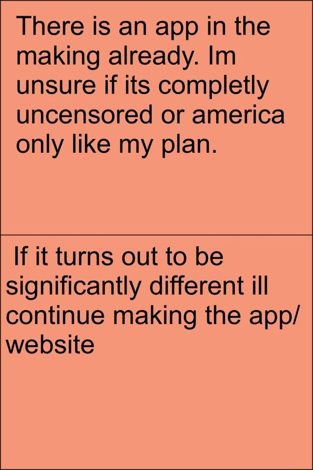 There is an app in the making already. In unsure if its completly uncensored or america only like my plan. If it turns out to be significantly different ill continue making the app website memes
