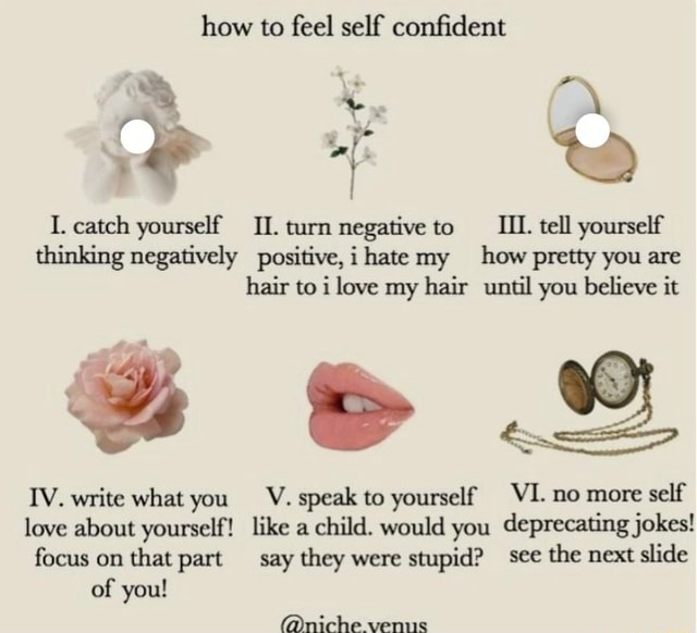 How to feel self confident I. catch yourself II. turn negative to IIL. tell yourself thinking negatively positive, hate my how pretty you are hair to love my hair until you believe it IV. write what you V. speak to yourself VI. no more self love about yourself like a child. would you deprecating jokes focus on that part say they were stupid see the next slide of you  niche venus memes