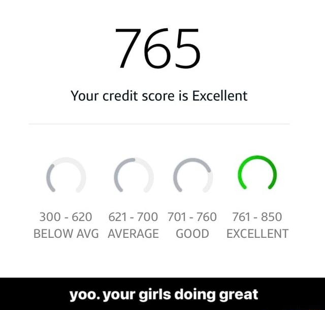 765 Your credit score is Excellent 300 620 621 700 701 760 761 850 BELOW AVG AVERAGE GOOD EXCELLENT yoo. your girls doing great yoo. your girls doing great meme