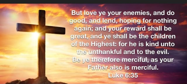 But love ye your enemies, and do good, and lend, hoping for nothing again and your reward shall be great, and ye shall be the children Of the Highest for he is kind unto the thankful and to the evil. Be ye therefore merciful, as your Father also is merciful. Luke memes