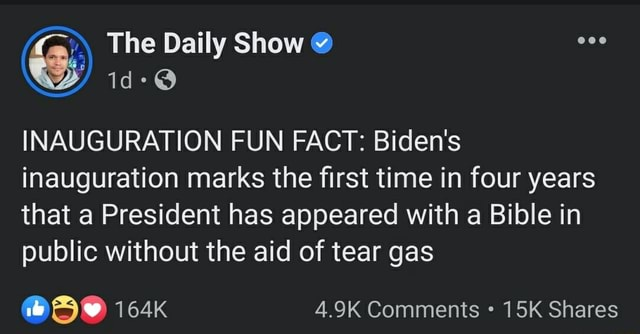 The Daily Show INAUGURATION FUN FACT Biden's inauguration marks the first time in four years that a President has appeared with a Bible in public without the aid of tear gas 164K 4.9K Comments Shares memes