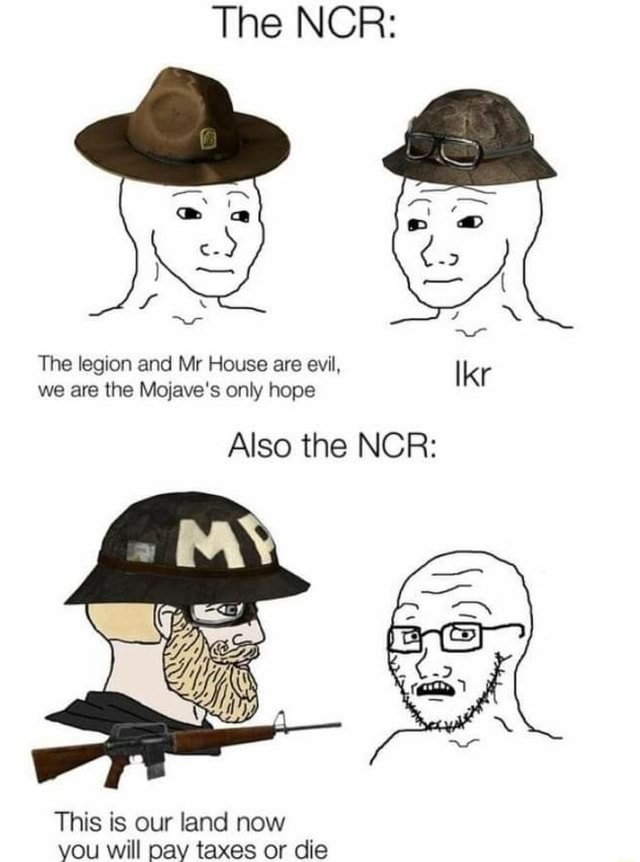 The NCR The legion and Mr House are evil, we are the Mojave's only hope Also the NCR This is our land now you will pay taxes or die meme