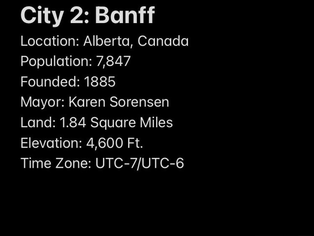 City 2 Banff Location Alberta, Canada Population 7,847 Founded 1885 Mayor Karen Sorensen Land 1.84 Square Miles Elevation 4,600 Ft. Time Zone memes
