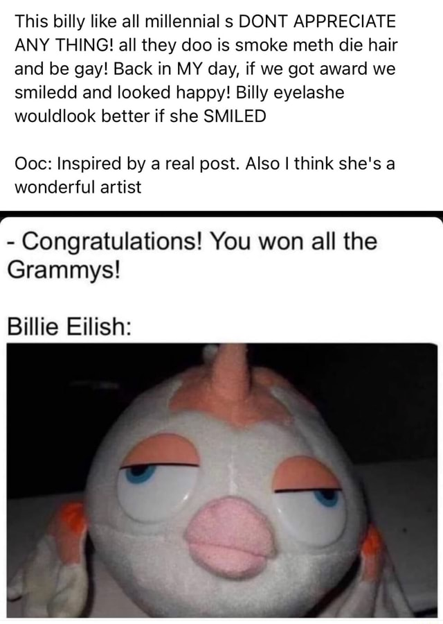 This billy like all millennial s DONT APPRECIATE ANY THING all they doo is smoke meth die hair and be gay Back in MY day, if we got award we smiledd and looked happy Billy eyelashe wouldlook better if she SMILED Ooc Inspired by a real post. Also I think she's a wonderful artist Congratulations You won all the Grammys Billie Eillish meme