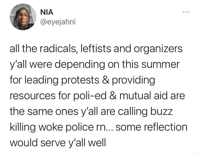 All the radicals, leftists and organizers y'all were depending on this summer for leading protests and providing resources for poli ed and mutual aid are the same ones y'all are calling buzz killing woke police rn some reflection would serve y'all well memes