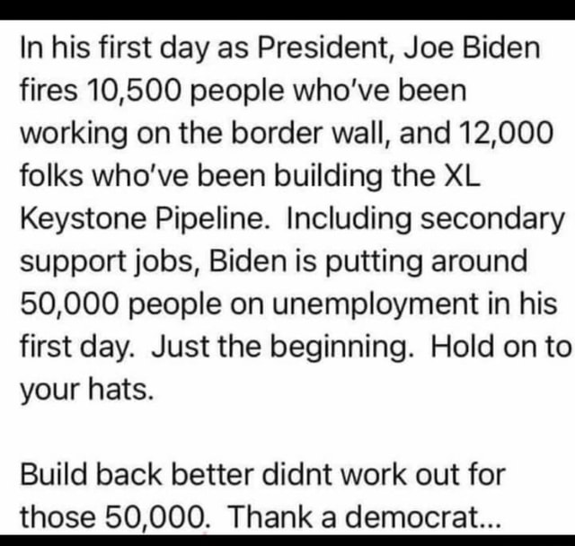 In his first day as President, Joe Biden fires 10,500 people who've been working on the border wall, and 12,000 folks who've been building the XL Keystone Pipeline. Including secondary support jobs, Biden is putting around 50,000 people on unemployment in his first day. Just the beginning. Hold on to your hats. Build back better didnt work out for those 50,000. Thank a democrat memes