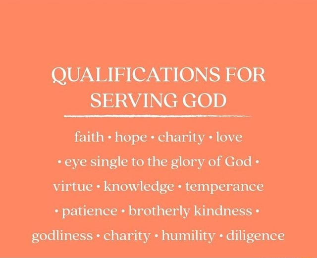 QUALIFICATIONS FOR SERVING GOD faith hope charity love eye single to the glory of God virtue knowledge temperance patience brotherly kindness godliness charity humility diligence memes