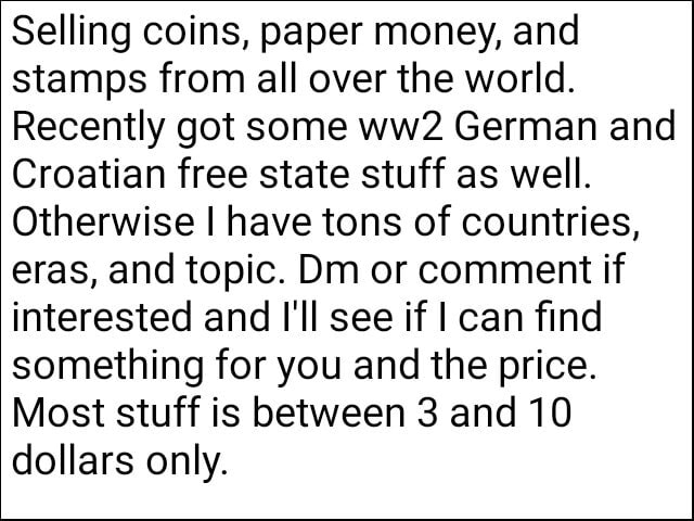 Selling coins, paper money, and stamps from all over the world. Recently got some German and Croatian free state stuff as well. Otherwise I have tons of countries, eras, and topic. Dm or comment if interested and I'll see if I can find something for you and the price. Most stuff is between 3 and 10 dollars only meme