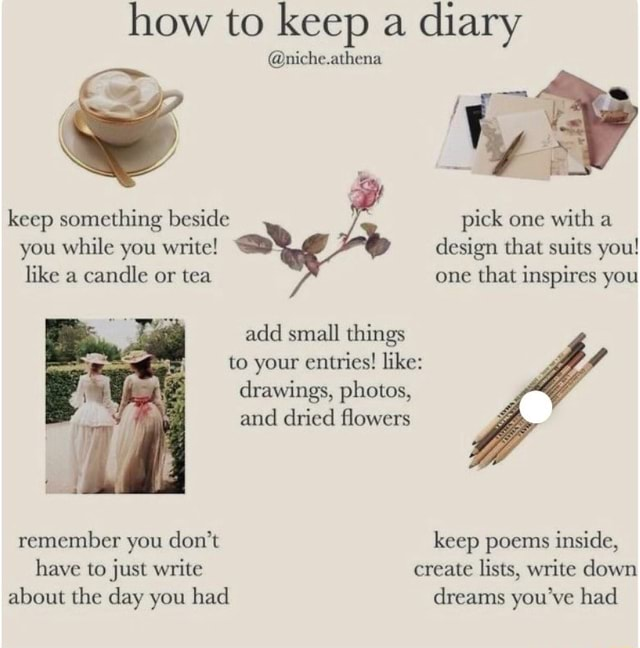How to keep a diary niche.athena keep something beside pick one with a you while you write design that suits you like a candle or tea one that inspires you add small things to your entries like drawings, photos, and dried flowers remember you do not keep poems inside, have to just write create lists, write down about the day you had dreams you've had meme