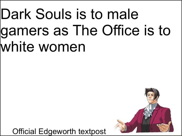 Dark Souls is to male gamers as The Office is to white women Official Edgeworth textpost meme