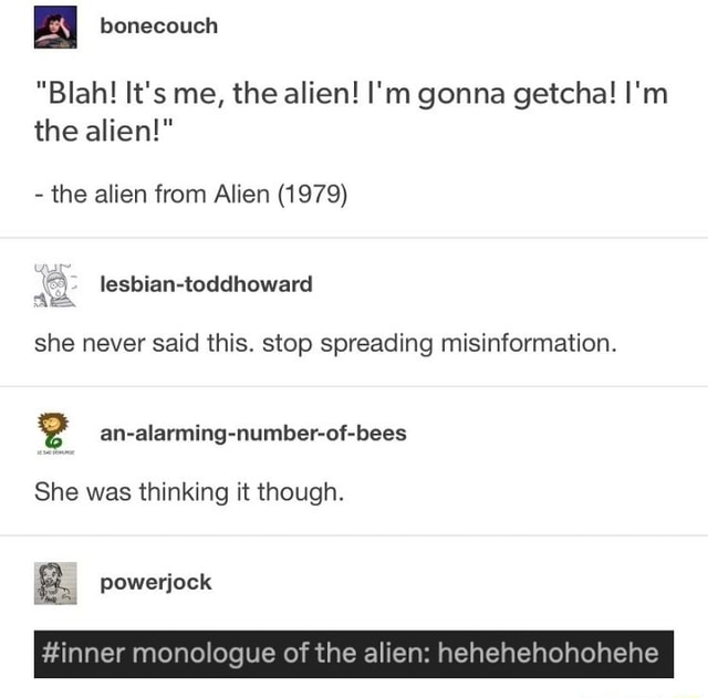 Blah It's me, the alien I'm gonna getcha I'm the alien   the alien from Alien 1979 lesbian toddhoward she never said this. stop spreading misinformation. She was thinking it though. powerjock inner monologue of the alien hehehehohohehe memes