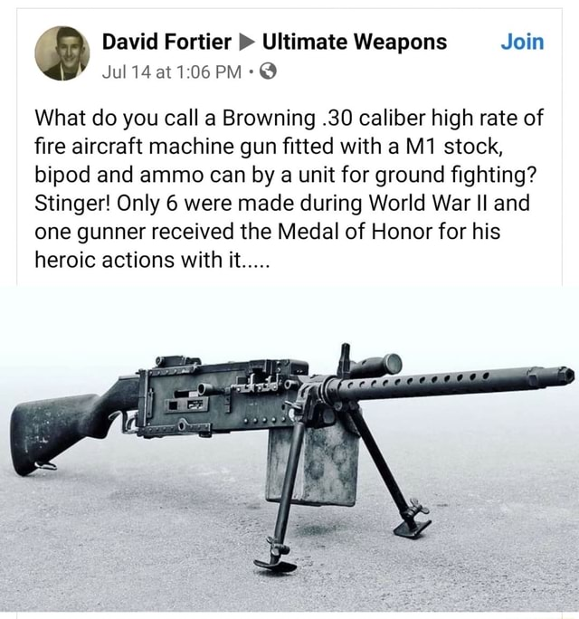 David Fortier  Ultimate Weapons Join Jul 14 at PM What do you call a Browning.30 caliber high rate of fire aircraft machine gun fitted with a stock, biped and ammo can by a unit for ground fighting Stinger Only 6 were made during World War II and one gunner received the Medal of Honor for his heroic actions with it meme