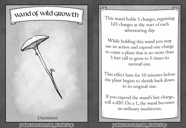 Wand of wild GRowth I Uncommon This wand holds 3 charges, regaining charges at the start of each idventuring day While holding this wand you use an action and expend one cha to cause a plant that is no more than 3 feet tall to grow to 5 times its normal size. This effect lasts for 10 minutes before the plant begins to shrink back down to its original size. Ifyou expend the wand roll a On the wand becomes an ordinary mushroom memes