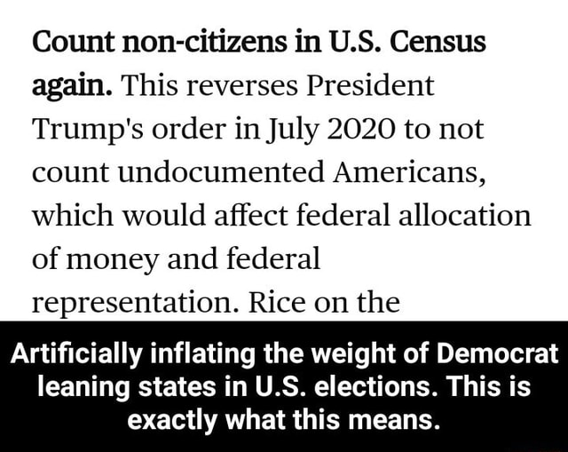 Count non citizens in U.S. Census again. This reverses President Trump's order in July 2020 to not count undocumented Americans, which would affect federal allocation of money and federal representation. Rice on the Artificially inflating the weight of Democrat leaning states in U.S. elections. This is exactly what this means. Artificially inflating the weight of Democrat leaning states in U.S. elections. This is exactly what this means meme