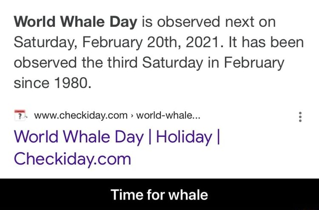 World Whale Day is observed next on Saturday, February 20th, 2021. It has been observed the third Saturday in February since 1980. world whale World Whale Day I Holiday I Time for whale  Time for whale memes