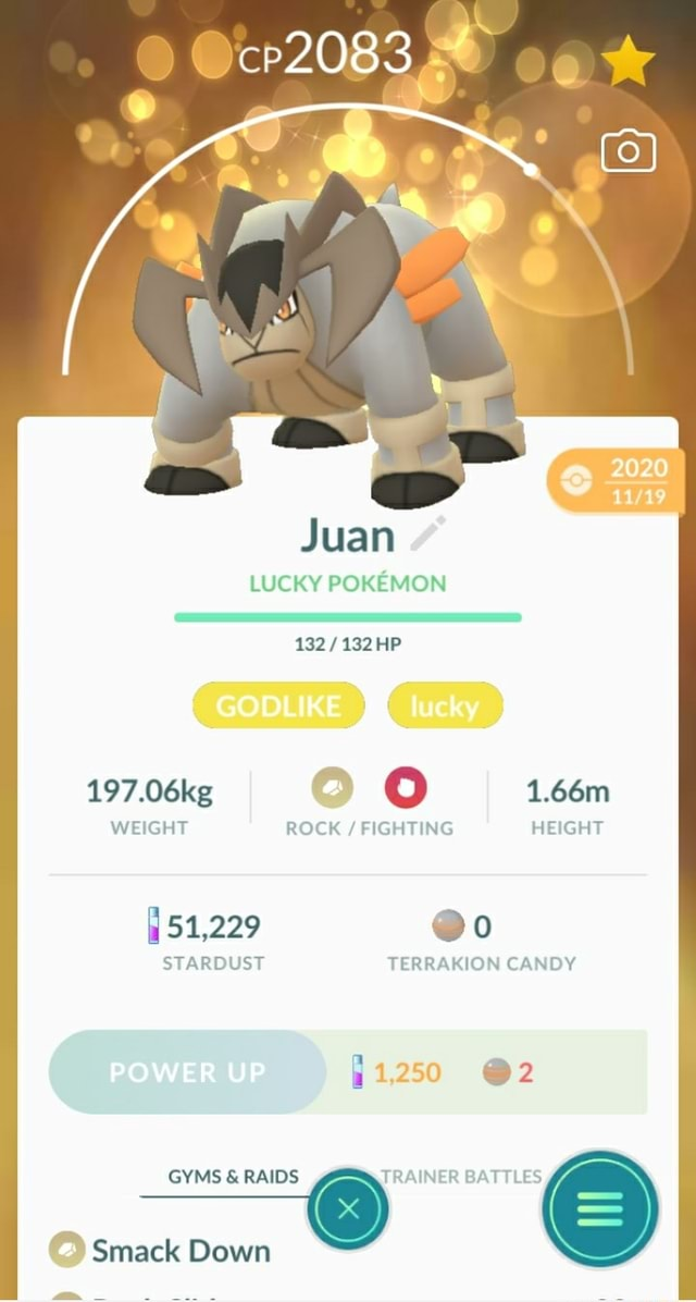 Juan LUCKY POKEMON 132 132 HP GODLIKE I WEIGHT 197.06kg ROCK  FIGHTING HEIGHT 1.66m 51,229 o STARDUST TERRAKION CANDY 2 POWER UP GYMS  and  RAIDS TRAINER BATTLES Smack Down memes