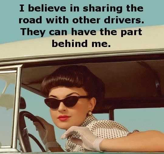 I believe in sharing the road with other drivers. They can have the part behind me memes