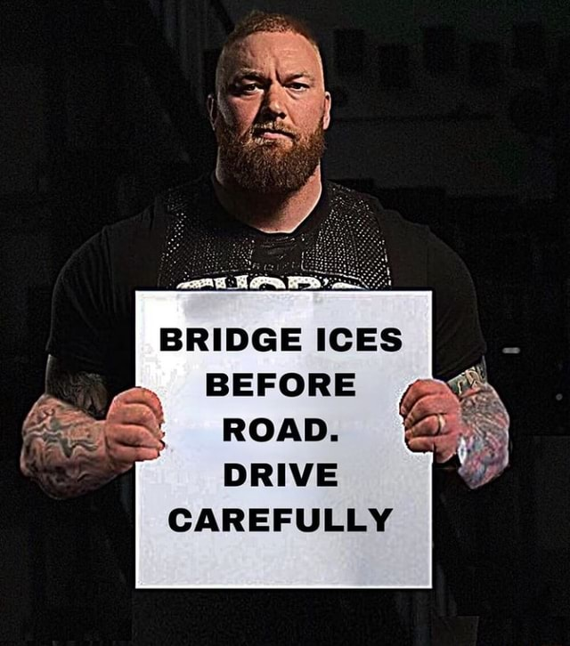 BRIDGE ICES BEFORE ROAD. DRIVE CAREFULLY meme