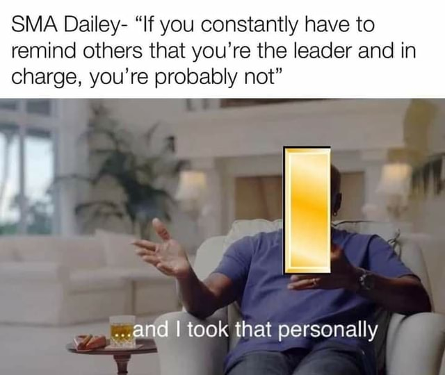 SMA Dailey If you constantly have to remind others that you're the leader and in charge, you're probably not and took that personally meme