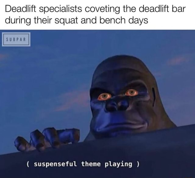 Deadlift specialists coveting the deadlift bar during their squat and bench days SUBPAR suspenseful theme playing meme