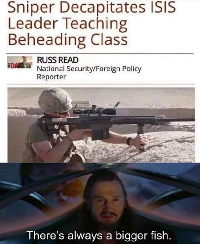 Sniper Decapitates ISIS Leader Teaching Beheading Class RUSS READ National Policy Reporter There's always a bigger fish meme