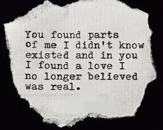You found parts Of me I didn't know existed and in you I found a love I no longer believed was real meme
