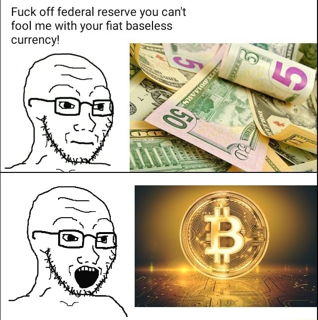 Fuck off federal reserve you can not fool me with your fiat baseless currency memes