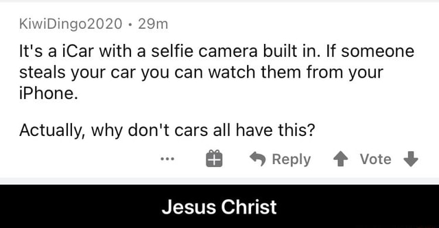 KiwiDingo2020 It's a iCar with a selfie camera built in. If someone steals your car you can watch them from your iPhone. Actually, why do not cars all have this Reply Vote Jesus Christ Jesus Christ meme