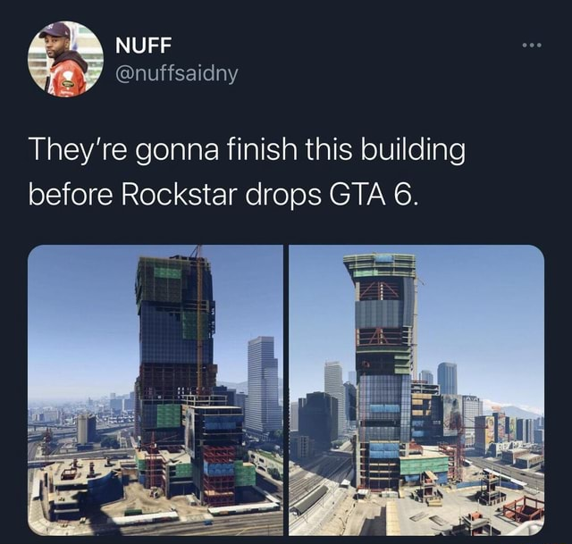 An NUFF nuffsaidny They're gonna finish this building before Rockstar drops GTA 6 meme