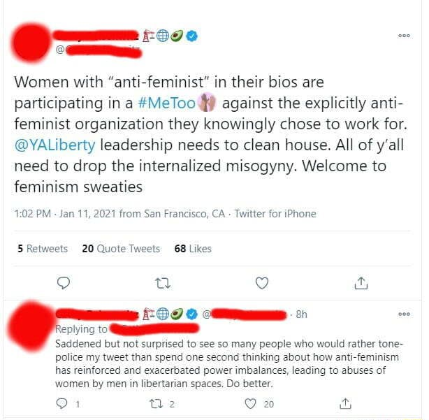 Women with anti feminist in their bios are participating in a MeToo against the explicitly anti feminist organization they knowingly chose to work for. YALiberty leadership needs to clean house. All of y'all need to drop the internalized misogyny. Welcome to feminism sweaties PM Jan 11, 2021 from San Francisco, CA Twitter for iPhone Quete weets GB Likes tying Saddened but not surprised to see so many people who would rather tone police my tweet than spend one second thinking about how anti feminism has reinforced and exacerbated power imbalances, leading to abuses of women by men in libertarian spaces. Do better. on memes