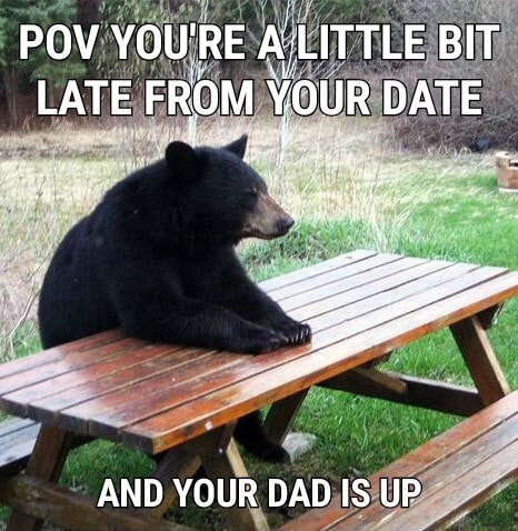 POV YOU'RE ALITTLE BIT LATE FROM YOUR DATE AND YOUR DAD IS UP memes