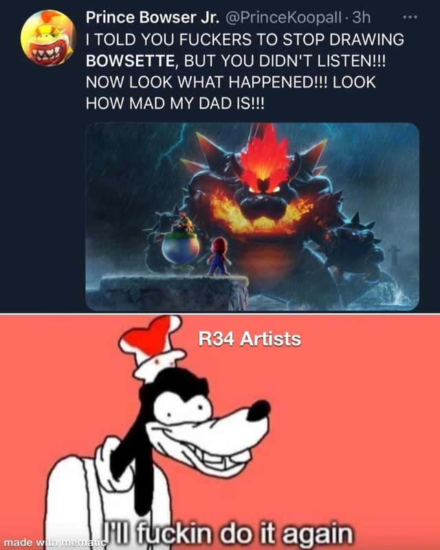 Prince Bowser Jr. PrinceKoopall Sh I TOLD YOU FUCKERS TO STOP DRAWING BOWSETTE, BUT YOU DIDN'T LISTEN NOW LOOK WHAT HAPPENED LOOK HOW MAD MY DAD IS Artists do again made with meme