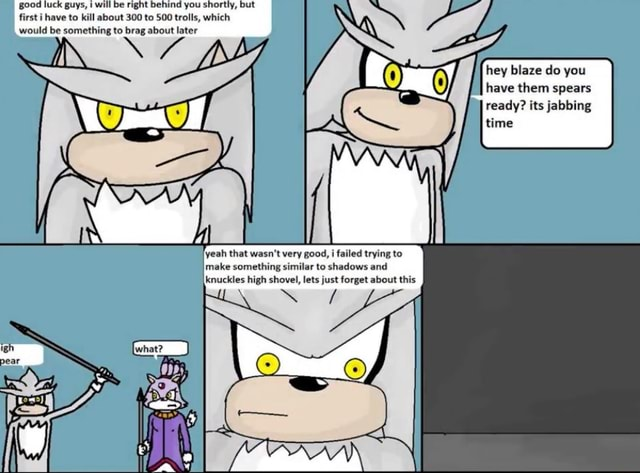 Good luck guys, will be right behind you shortly, but first i have to kill about 300 to 500 trolls, which would be something to brag about later hey blaze do you have them spears ready its jabbing time yeah that wasn't very good, i failed trying to make something similar to shadows and knuckles high shovel, lets just forget about this memes
