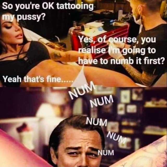 So you're OK tattooing my, pussy you to te NUM Yeah that's fine memes