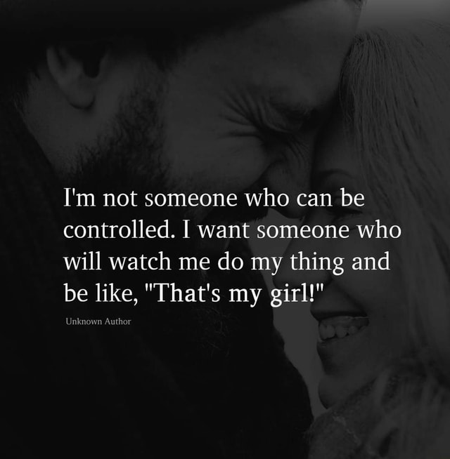 I'm not someone who can be controlled. I want someone who will watch me do my thing and be like, That's my girl Unknown Author meme