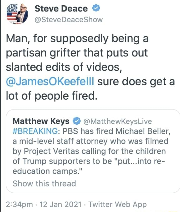 N SteveDeaceShow Man, for supposedly being a partisan gritter that puts out slanted edits of , JamesOKeefelll sure does get a lot of people fired. Matthew Keys MatthewKeysLive BREAKING PBS has fired Michael Beller, a mid level staff attorney who was filmed by Project Veritas calling for the children of Trump supporters to be put into re education camps. Show this thread 12 Jan 2021 Web App meme