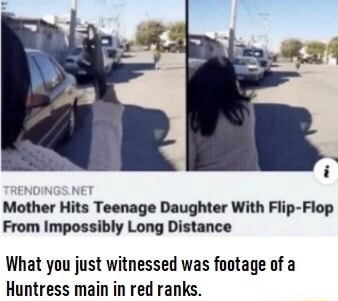 Mother Hits Teenage Daughter With Flip Flop From Impossibly Long Distance What you just witnessed was footage of a Huntress main in red ranks memes