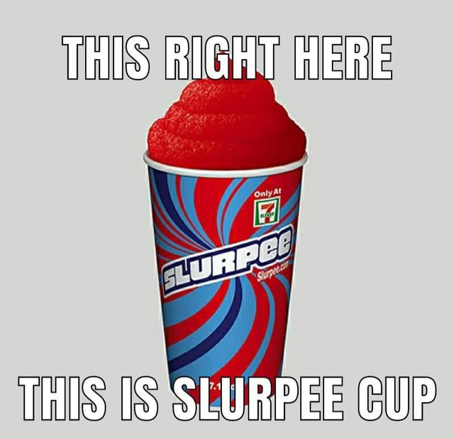 THIS RIGHT HERE THIS IS SLURPEE CUP meme