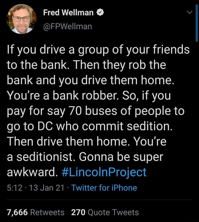 Fred Wellman If you drive a group of your friends to the bank. Then they rob the bank and you drive them home. You're bank robber. So, if you pay for say 70 buses of people to go to DC who commit sedition Then drive them home. You're a seditionist. Gonna be super awkward. LincolnProject 13 Jan 21 Twitter for iPhone 7,666 Retweets 270 Quote Tweets memes
