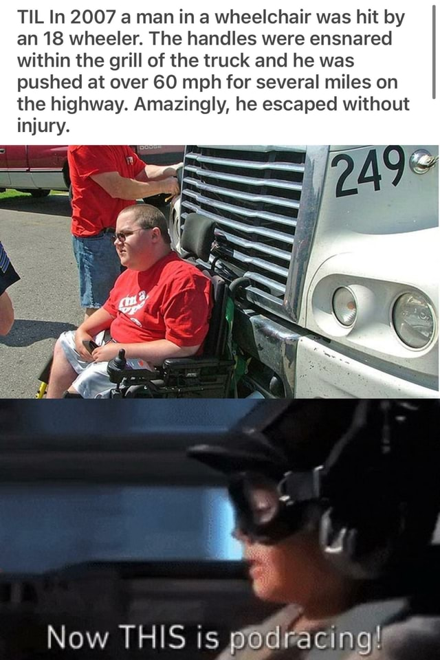 TIL In 2007 a man in a wheelchair was hit by an 18 wheeler. The handles were ensnared within the grill of the truck and he was pushed at over 60 mph for several miles on the highway. Amazingly, he escaped without injury. Now THIS is memes