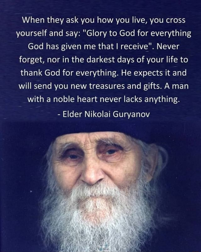 When they ask you how you live, you cross yourself and say Glory to God for everything God has given me that I receive . Never forget, nor in the darkest days of your life to thank God for everything. He expects it and will send you new treasures and gifts. A man with a noble heart never lacks anything. Elder Nikolai Guryanov meme