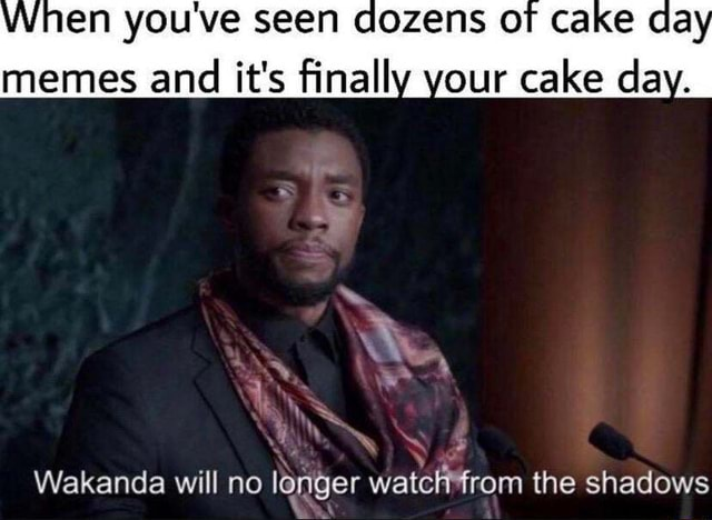 When you've seen COZENS OF CAKE da memes and it's trinally your cake day. the shadows Wekanda will no logger wa the shadows