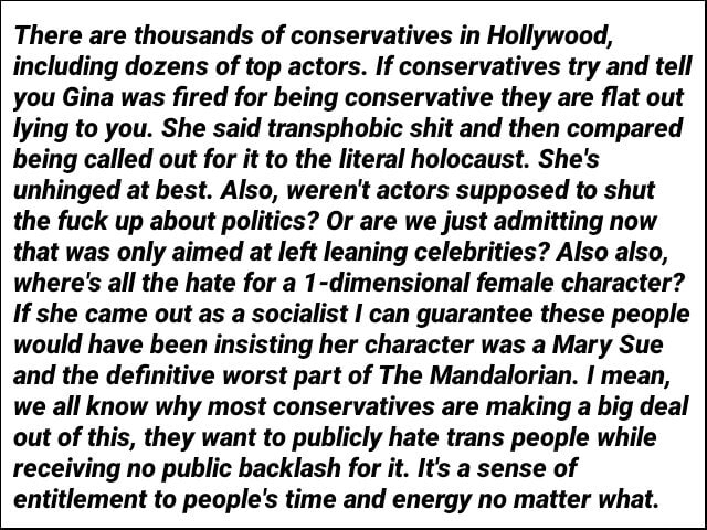 There are thousands of conservatives in Hollywood, including dozens of top actors. If conservatives try and tell you Gina was fired for being conservative they are flat out lying to you. She said transphobic shit and then compared being called out for it to the literal holocaust. She's unhinged at best. Also, weren't actors supposed to shut the fuck up about politics Or are we just admitting now that was only aimed at left leaning celebrities Also also, where's all the hate for a 1 dimensional female character If she came out as a socialist I can guarantee these people would have been insisting her character was a Mary Sue and the definitive worst part of The Mandalorian. I mean, we all know why most conservatives are making a big deal out of this, they want to publicly hate trans people w