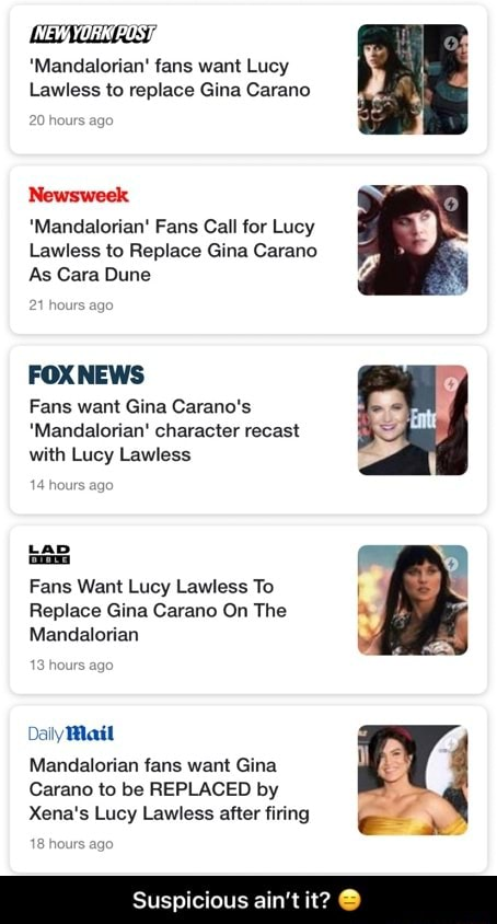 NEV, YORK POS Mandalorian fans want Lucy Lawless to replace Gina Carano Newsweek Mandalorian Fans Call for Lucy Lawless to Replace Gina Carano As Cara Dune 21 hours FOXNEWS Fans want Gina Carano's Mandalorian character recast with Lucy Lawless hours ago Lap Fans Want Lucy Lawless To Replace Gina Carano On The Mandalorian Daily Mail Mandalorian fans want Gina Carano to be REPLACED by Xena's Lucy Lawless after firing Suspicious ain't it  Suspicious ain't it  memes