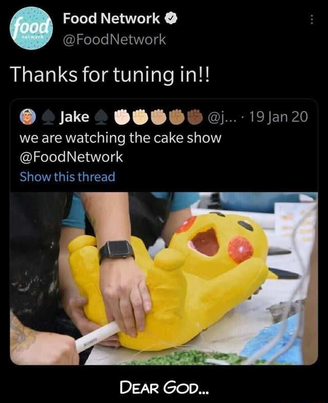 Food Network  food FoodNetwork Thanks for tuning in   Jake 19 Jan 20 we are watching the cake show FoodNetwork Show this thread DEAR GOD  Dear God memes