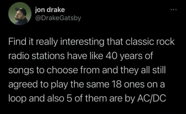 Jon drake Find it really interesting that classic rock radio stations have like 40 years of songs to choose from and they all still agreed to play the same 18 ones ona loop and also 5 of them are by memes